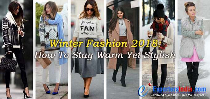Winter Fashion 2018: How To Stay Warm Yet Stylish